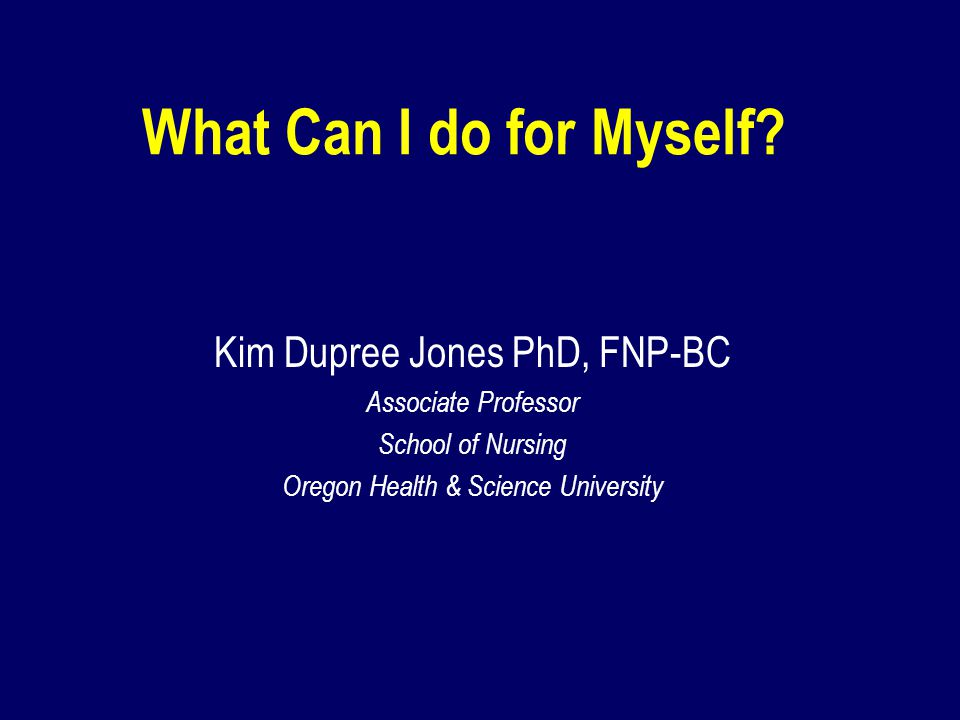 What Can I do for Myself Kim Dupree Jones PhD, FNP-BC