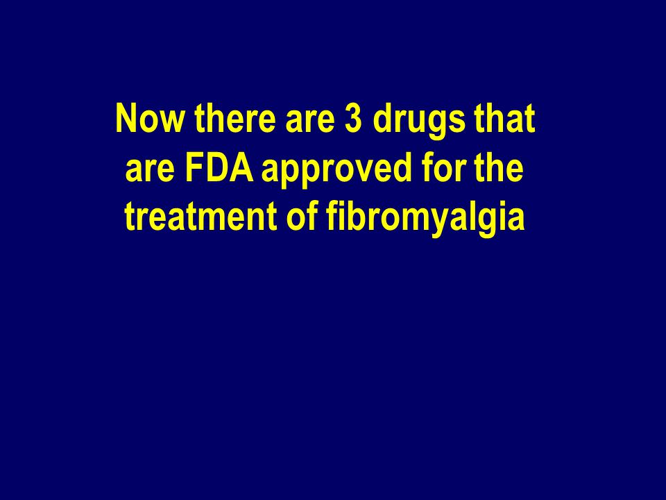 Now there are 3 drugs that are FDA approved for the treatment of fibromyalgia