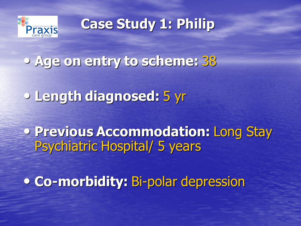 Case Study 1: Philip Age on entry to scheme: 38. Length diagnosed: 5 yr. Previous Accommodation: Long Stay Psychiatric Hospital/ 5 years.
