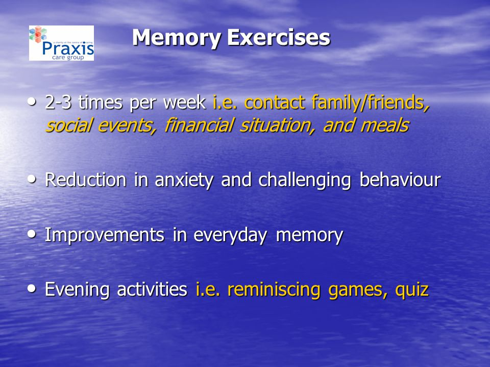 Memory Exercises 2-3 times per week i.e. contact family/friends, social events, financial situation, and meals.
