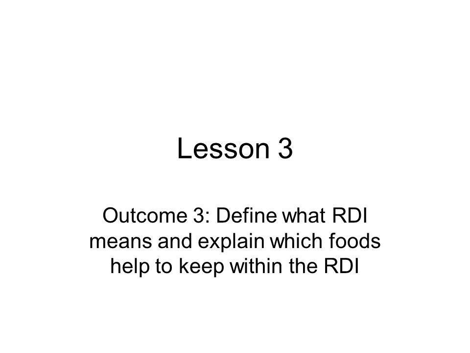 Lesson 3 Outcome 3: Define what RDI means and explain which foods help to keep within the RDI