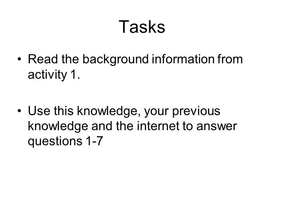 Tasks Read the background information from activity 1.