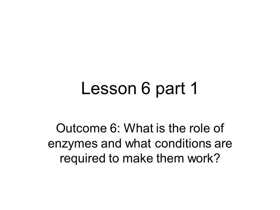 Lesson 6 part 1 Outcome 6: What is the role of enzymes and what conditions are required to make them work