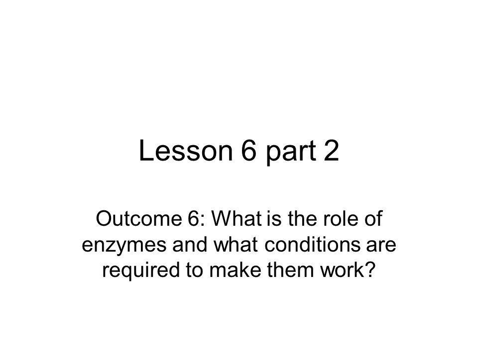 Lesson 6 part 2 Outcome 6: What is the role of enzymes and what conditions are required to make them work