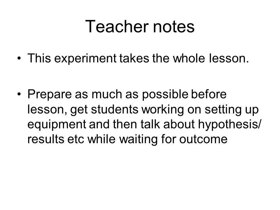Teacher notes This experiment takes the whole lesson.