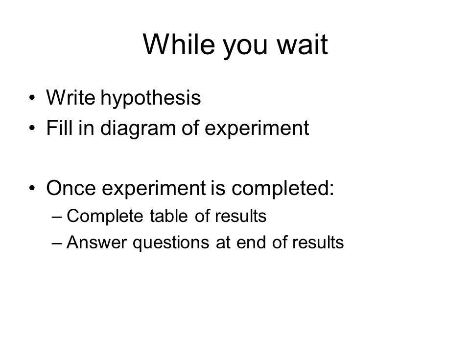 While you wait Write hypothesis Fill in diagram of experiment