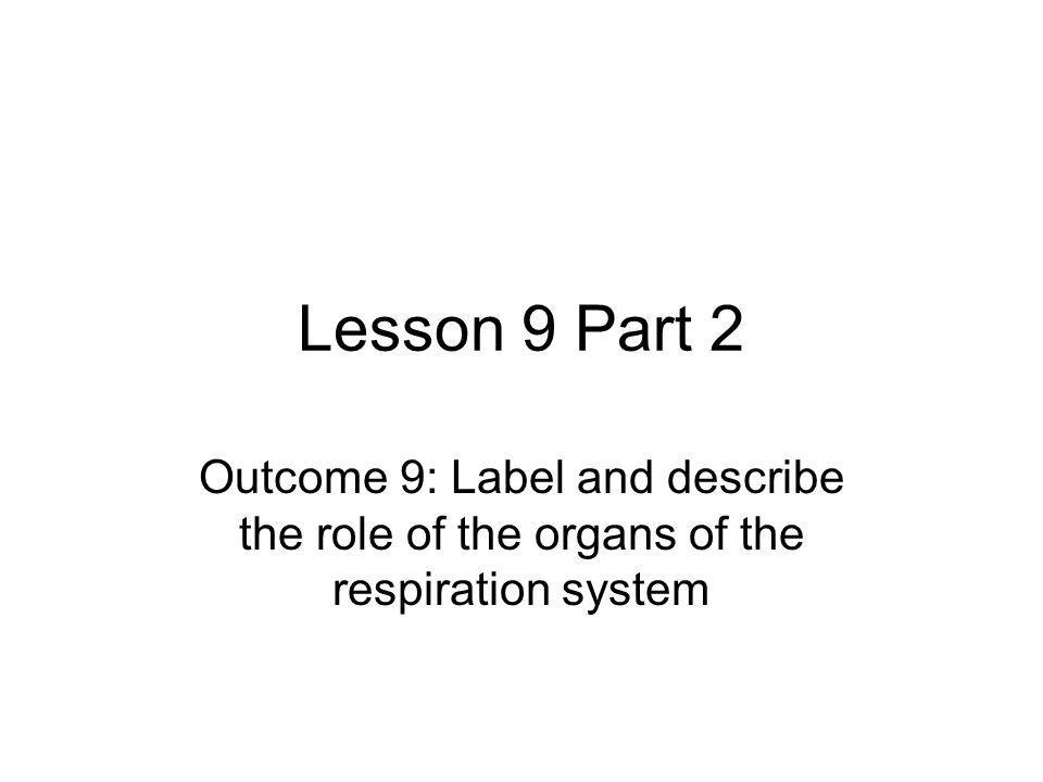 Lesson 9 Part 2 Outcome 9: Label and describe the role of the organs of the respiration system.