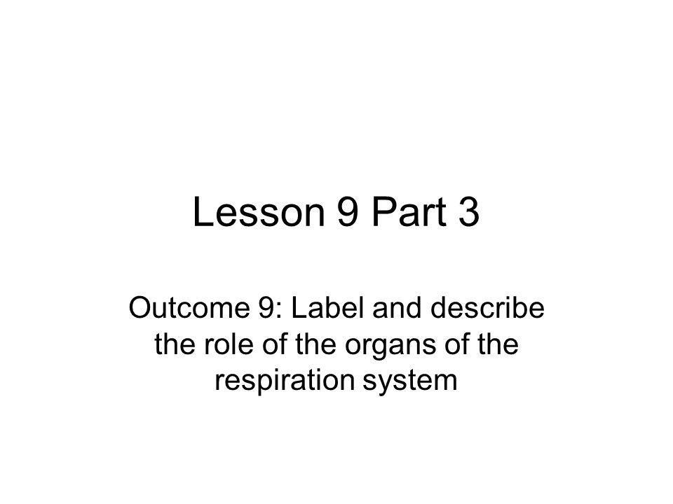 Lesson 9 Part 3 Outcome 9: Label and describe the role of the organs of the respiration system.