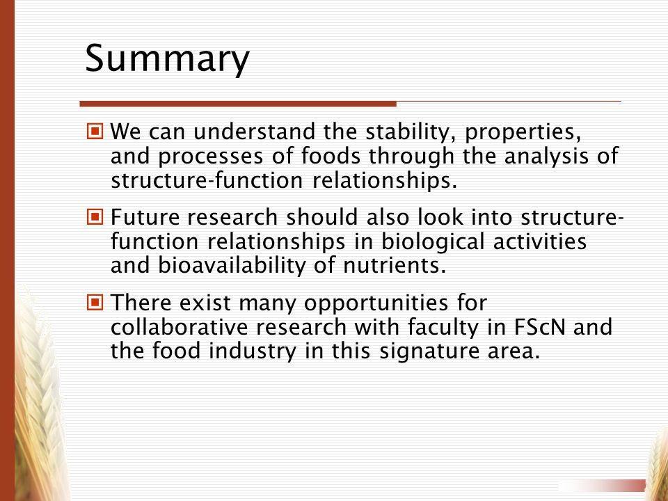 Summary We can understand the stability, properties, and processes of foods through the analysis of structure-function relationships.