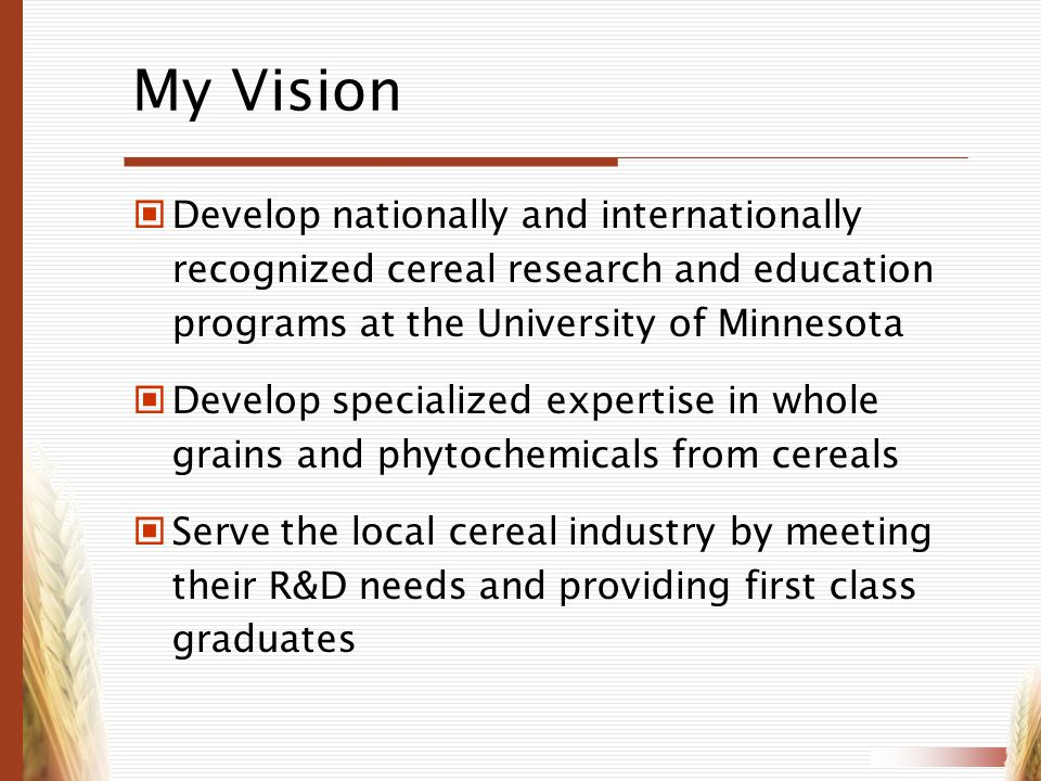 My Vision Develop nationally and internationally recognized cereal research and education programs at the University of Minnesota.