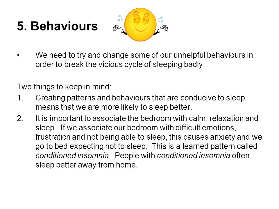 5. Behaviours We need to try and change some of our unhelpful behaviours in order to break the vicious cycle of sleeping badly.