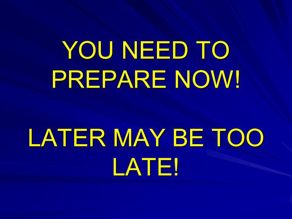 YOU NEED TO PREPARE NOW! LATER MAY BE TOO LATE!