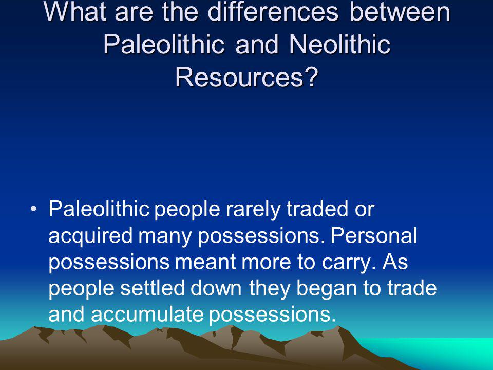What are the differences between Paleolithic and Neolithic Resources