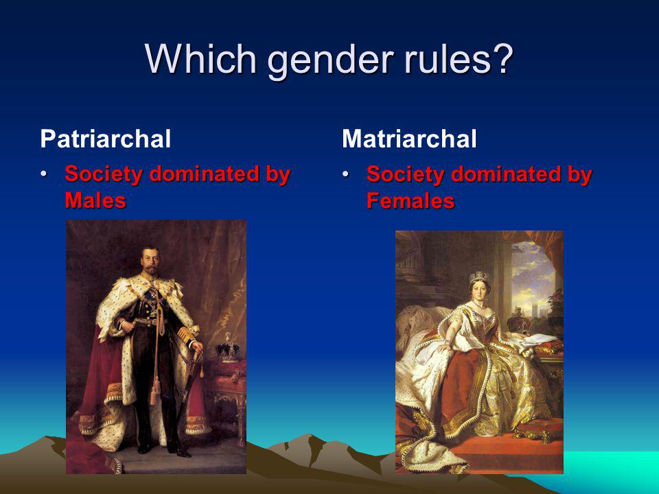 Which gender rules Patriarchal Matriarchal Society dominated by Males