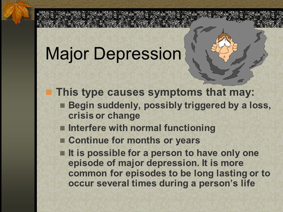 Major Depression This type causes symptoms that may: