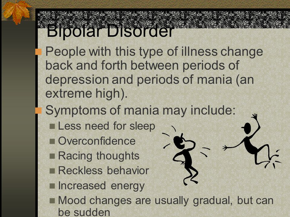 Bipolar Disorder People with this type of illness change back and forth between periods of depression and periods of mania (an extreme high).