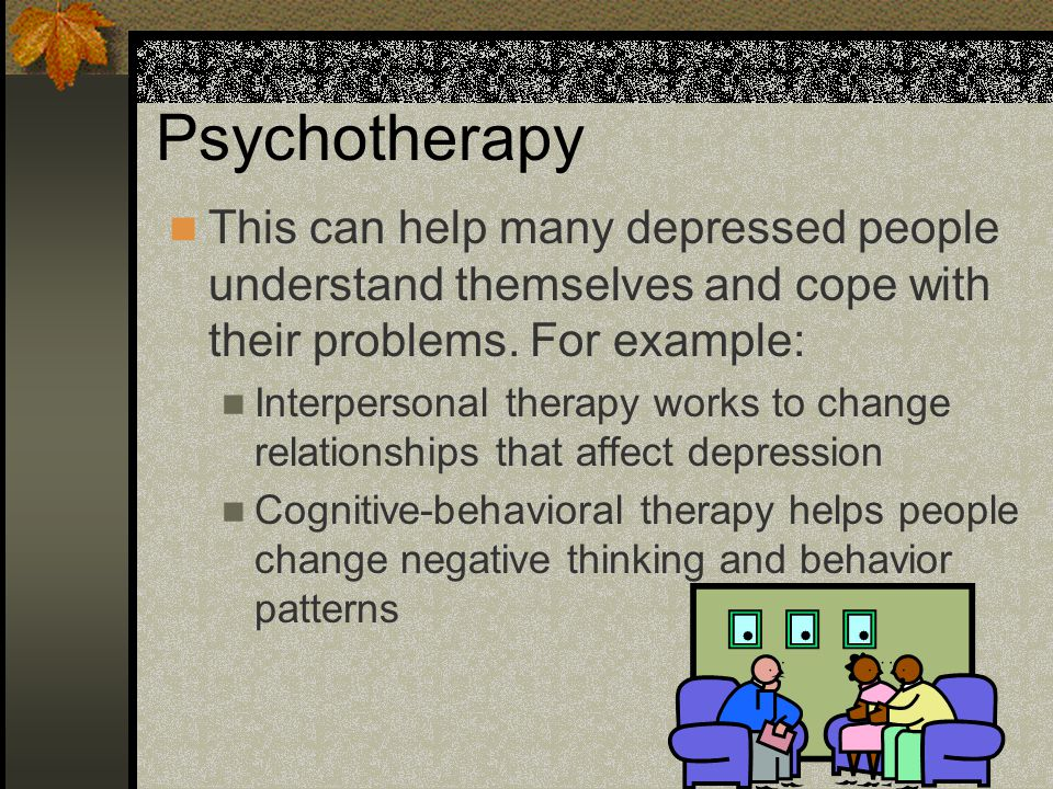Psychotherapy This can help many depressed people understand themselves and cope with their problems. For example: