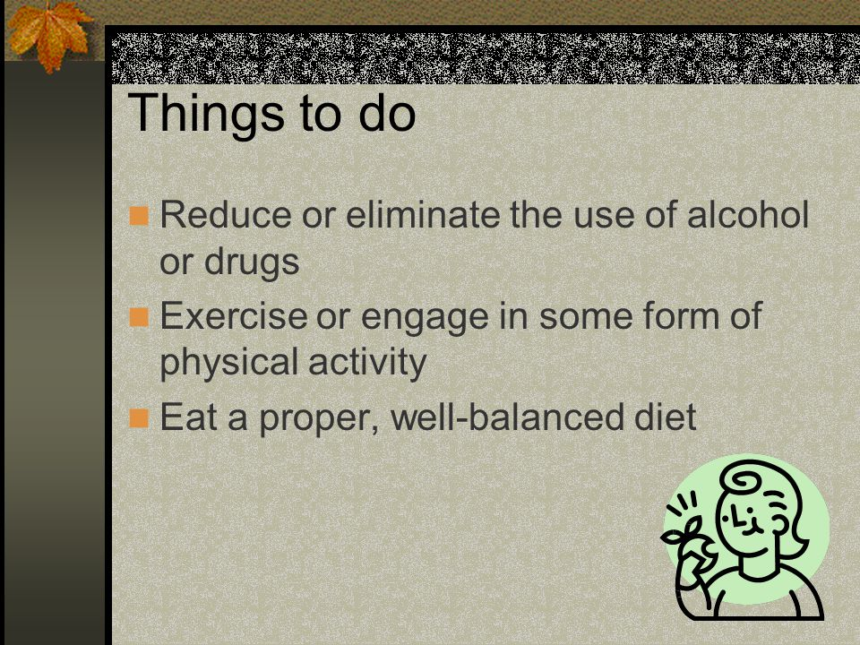 Things to do Reduce or eliminate the use of alcohol or drugs
