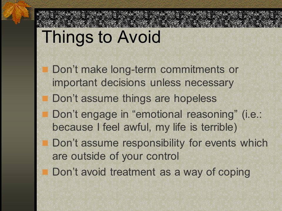 Things to Avoid Don't make long-term commitments or important decisions unless necessary. Don't assume things are hopeless.
