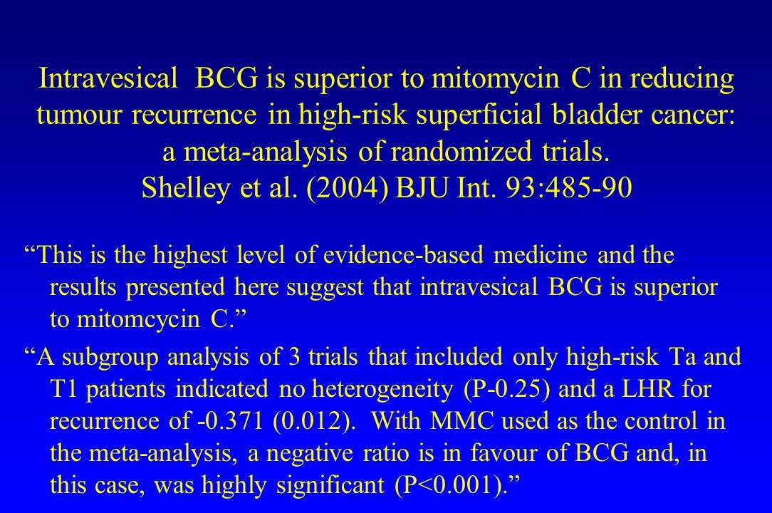 Intravesical BCG is superior to mitomycin C in reducing tumour recurrence in high-risk superficial bladder cancer: a meta-analysis of randomized trials. Shelley et al. (2004) BJU Int. 93:485-90