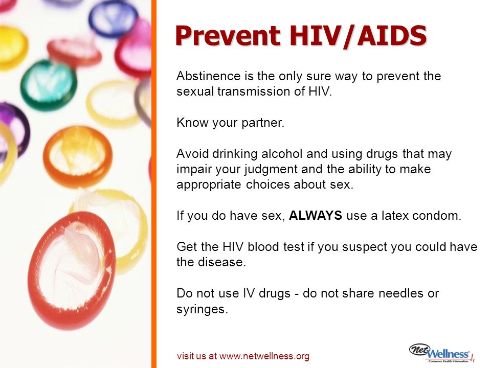Prevent HIV/AIDS Abstinence is the only sure way to prevent the sexual transmission of HIV. Know your partner.