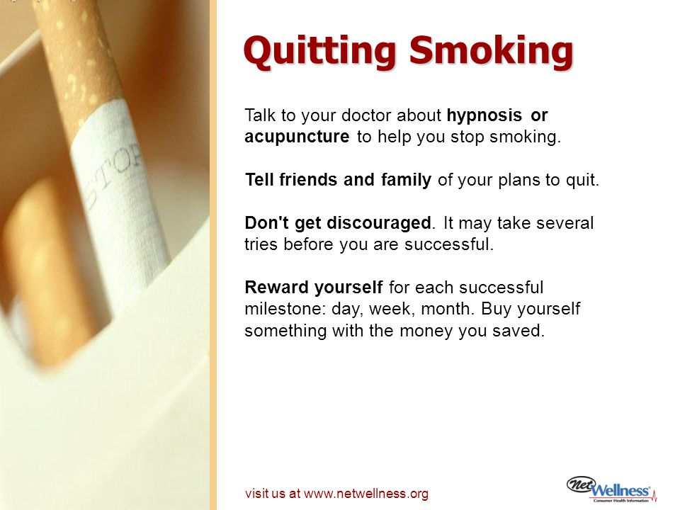 Quitting Smoking Talk to your doctor about hypnosis or acupuncture to help you stop smoking. Tell friends and family of your plans to quit.