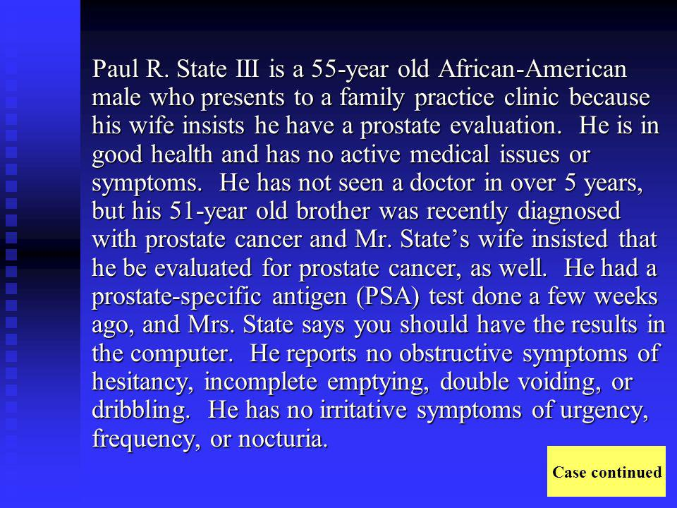 Paul R. State III is a 55-year old African-American male who presents to a family practice clinic because his wife insists he have a prostate evaluation. He is in good health and has no active medical issues or symptoms. He has not seen a doctor in over 5 years, but his 51-year old brother was recently diagnosed with prostate cancer and Mr. State's wife insisted that he be evaluated for prostate cancer, as well. He had a prostate-specific antigen (PSA) test done a few weeks ago, and Mrs. State says you should have the results in the computer. He reports no obstructive symptoms of hesitancy, incomplete emptying, double voiding, or dribbling. He has no irritative symptoms of urgency, frequency, or nocturia.