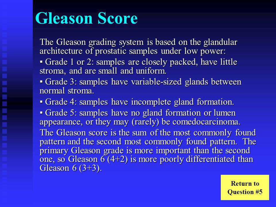 Gleason Score The Gleason grading system is based on the glandular architecture of prostatic samples under low power: