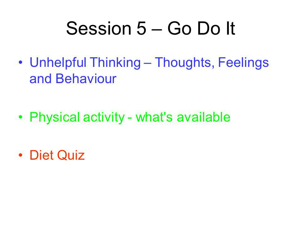 Session 5 – Go Do It Unhelpful Thinking – Thoughts, Feelings and Behaviour. Physical activity - what s available.