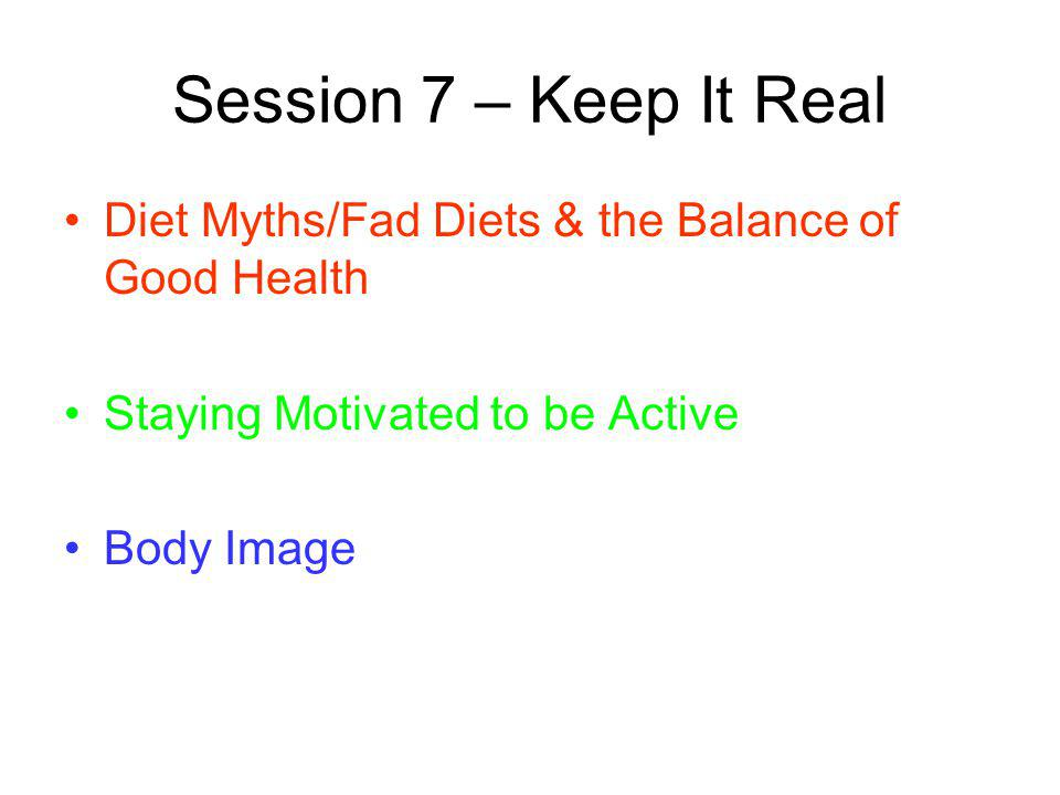 Session 7 – Keep It Real Diet Myths/Fad Diets & the Balance of Good Health. Staying Motivated to be Active.