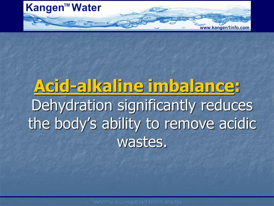 Acid-alkaline imbalance: Dehydration significantly reduces the body's ability to remove acidic wastes.