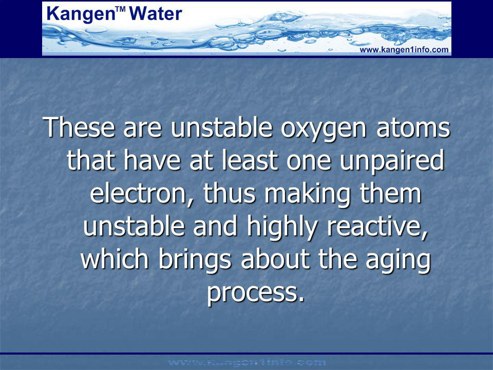 These are unstable oxygen atoms that have at least one unpaired electron, thus making them unstable and highly reactive, which brings about the aging process.