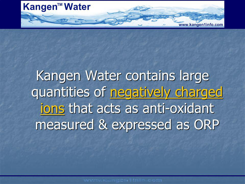 Kangen Water contains large quantities of negatively charged ions that acts as anti-oxidant measured & expressed as ORP