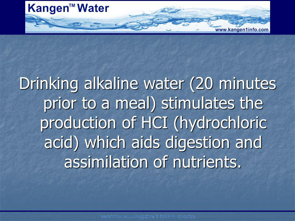 Drinking alkaline water (20 minutes prior to a meal) stimulates the production of HCI (hydrochloric acid) which aids digestion and assimilation of nutrients.