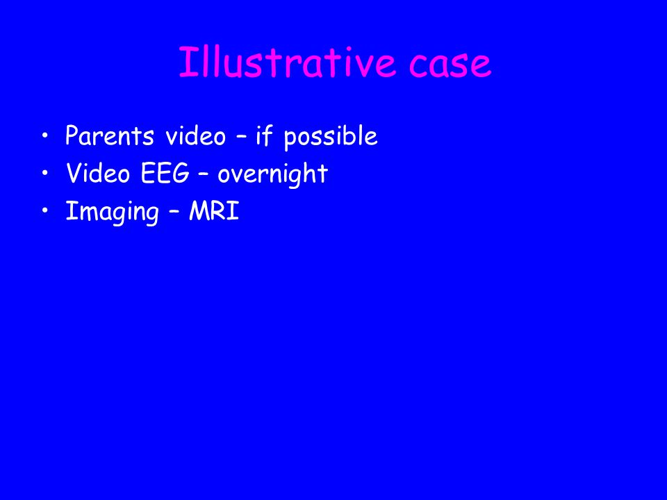 Illustrative case Parents video – if possible Video EEG – overnight