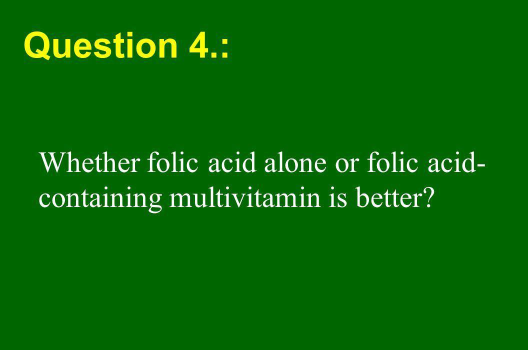 Question 4.: Whether folic acid alone or folic acid-