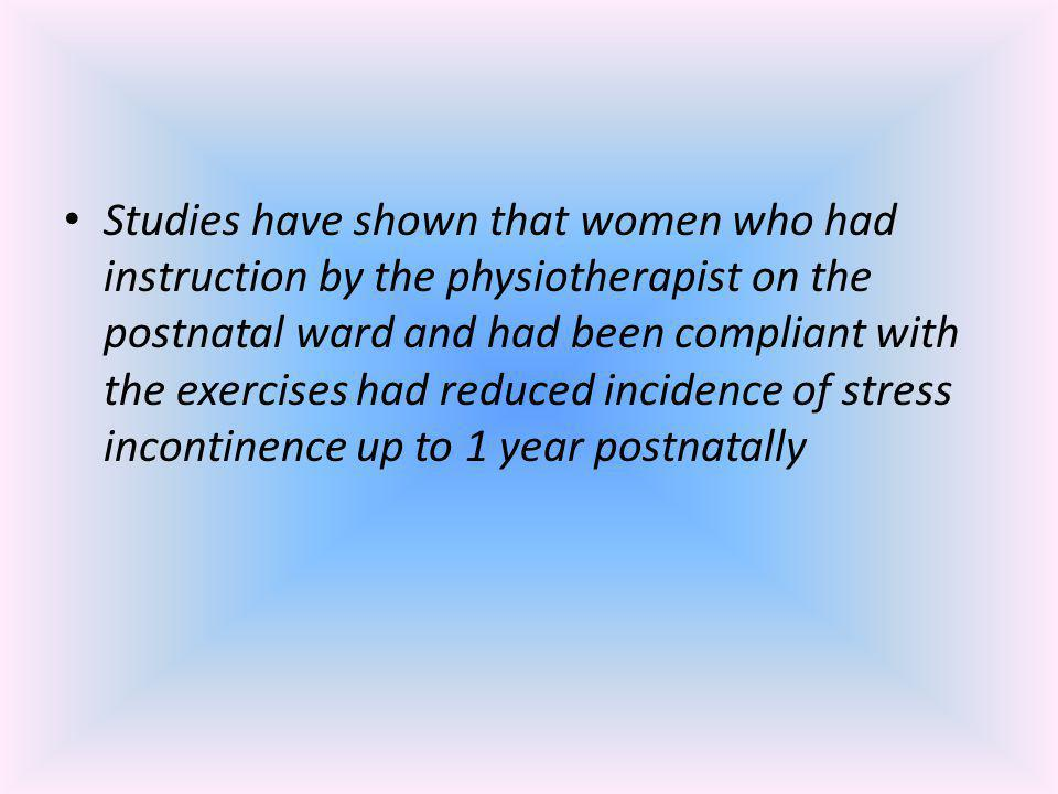 Studies have shown that women who had instruction by the physiotherapist on the postnatal ward and had been compliant with the exercises had reduced incidence of stress incontinence up to 1 year postnatally