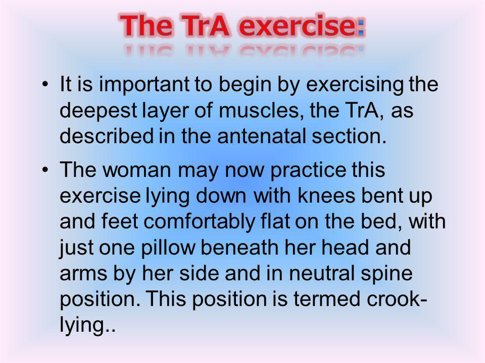 The TrA exercise: It is important to begin by exercising the deepest layer of muscles, the TrA, as described in the antenatal section.