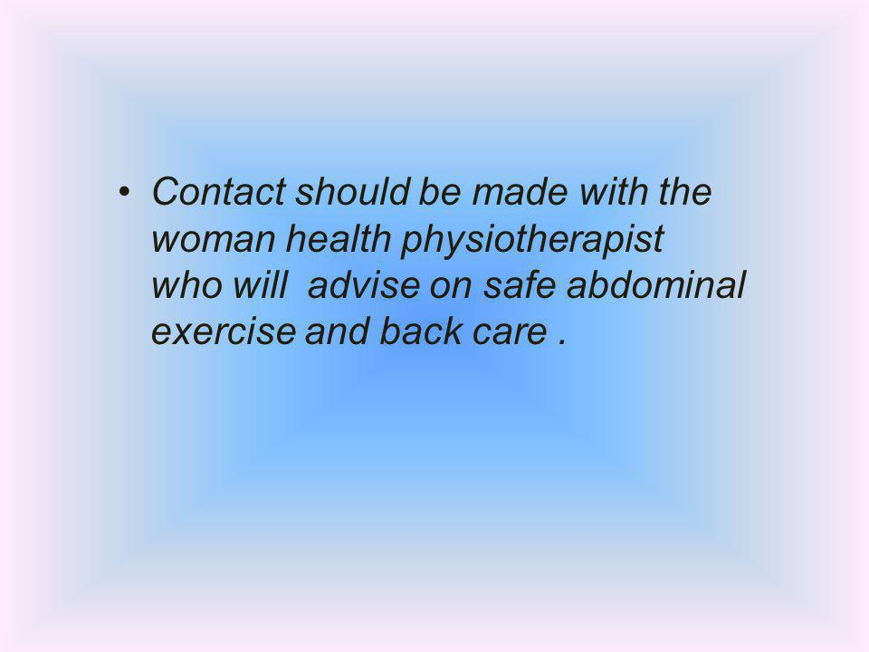Contact should be made with the woman health physiotherapist who will advise on safe abdominal exercise and back care .