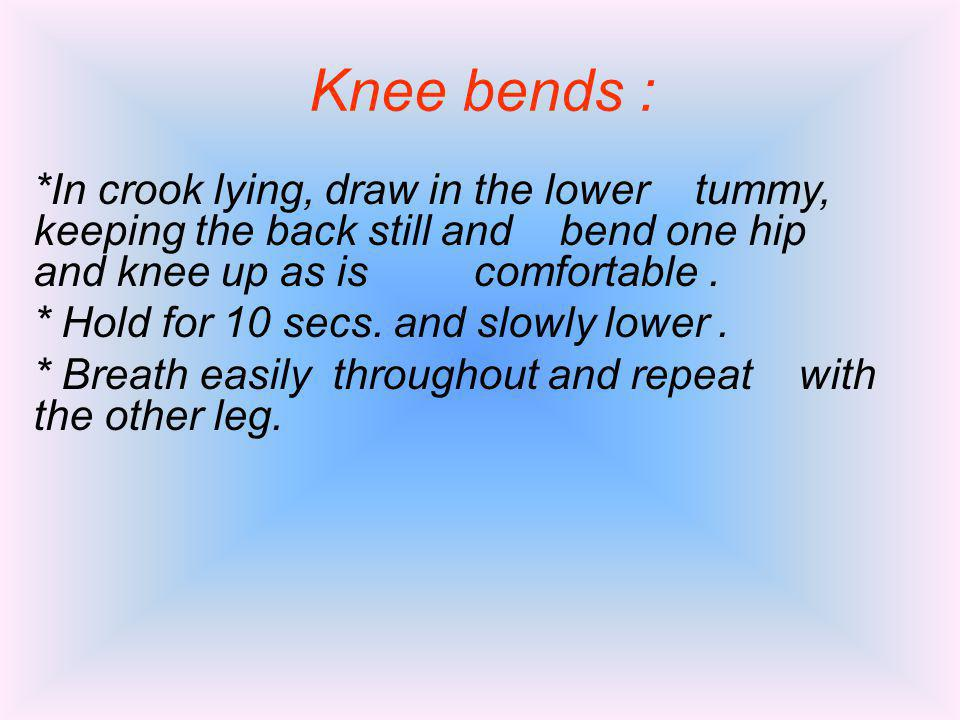 Knee bends : *In crook lying, draw in the lower tummy, keeping the back still and bend one hip and knee up as is comfortable .