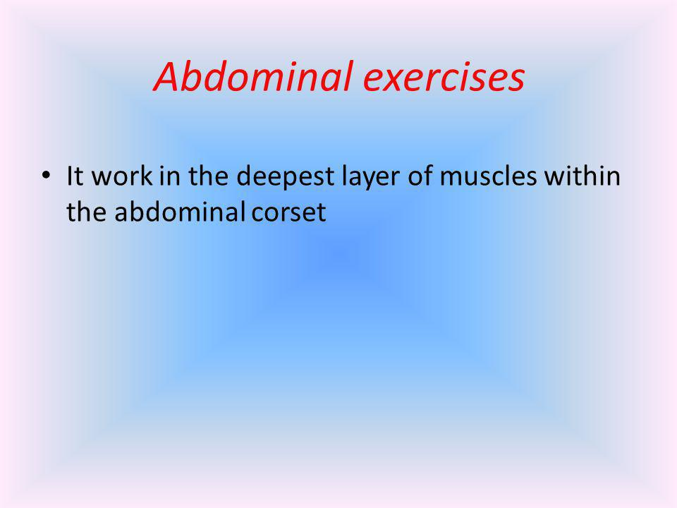 Abdominal exercises It work in the deepest layer of muscles within the abdominal corset