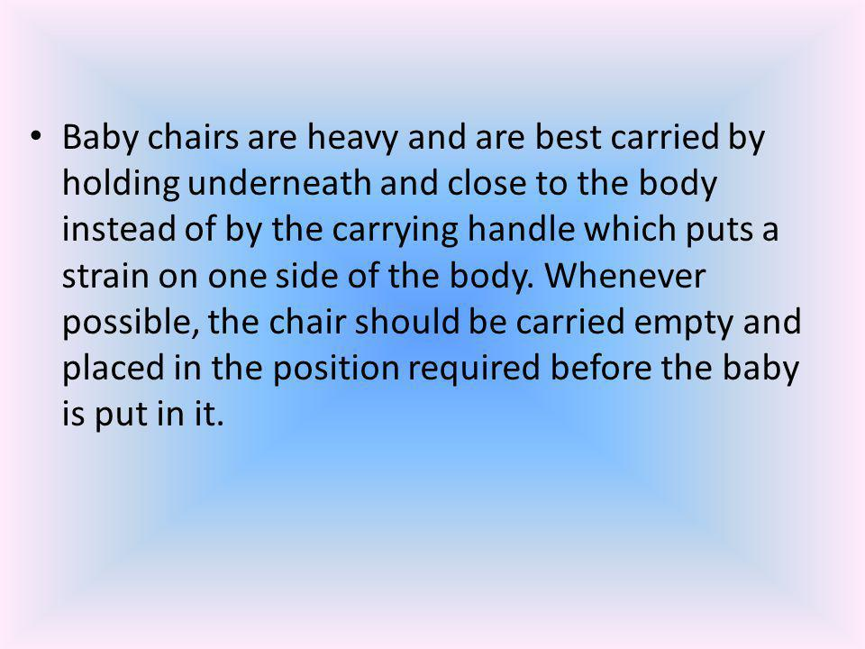 Baby chairs are heavy and are best carried by holding underneath and close to the body instead of by the carrying handle which puts a strain on one side of the body.
