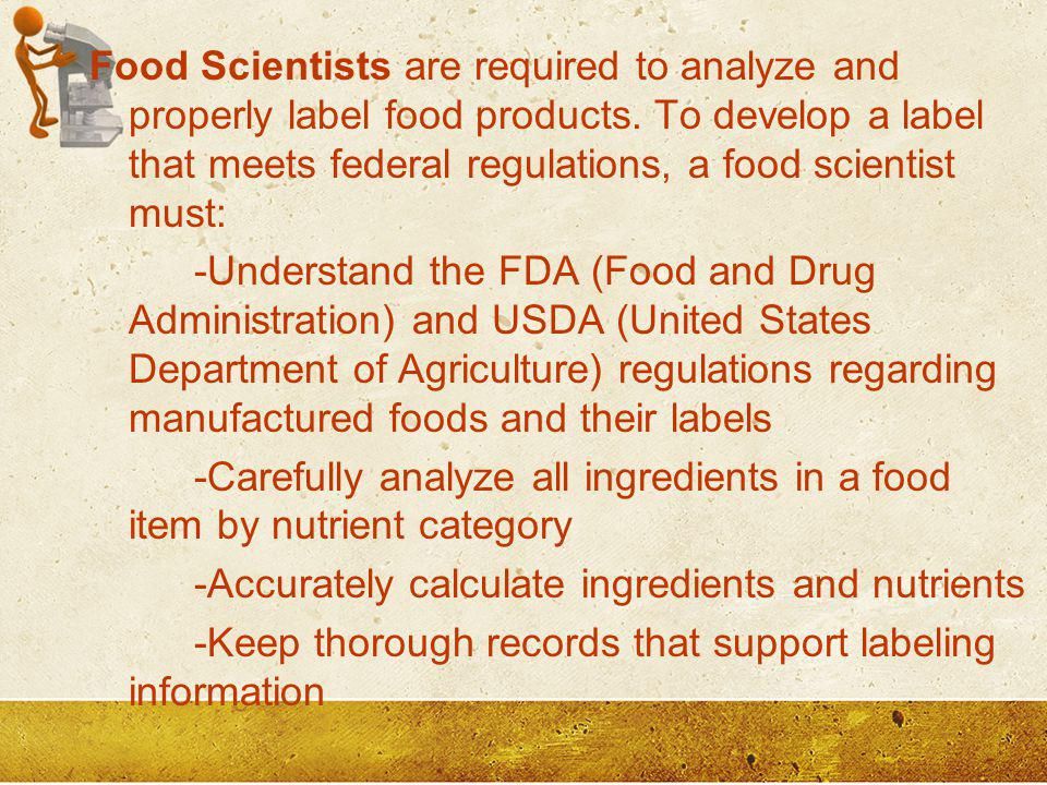 Food Scientists are required to analyze and properly label food products. To develop a label that meets federal regulations, a food scientist must: -Understand the FDA (Food and Drug Administration) and USDA (United States Department of Agriculture) regulations regarding manufactured foods and their labels -Carefully analyze all ingredients in a food item by nutrient category -Accurately calculate ingredients and nutrients -Keep thorough records that support labeling information