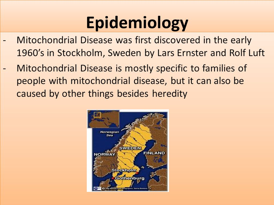 Epidemiology Mitochondrial Disease was first discovered in the early 1960's in Stockholm, Sweden by Lars Ernster and Rolf Luft.