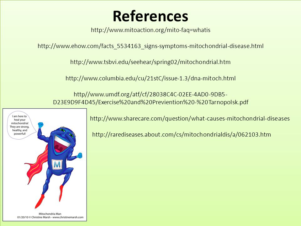 References http://www.mitoaction.org/mito-faq=whatis http://www.ehow.com/facts_5534163_signs-symptoms-mitochondrial-disease.html http://www.tsbvi.edu/seehear/spring02/mitochondrial.htm http://www.columbia.edu/cu/21stC/issue-1.3/dna-mitoch.html http//www.umdf.org/atf/cf/28038C4C-02EE-4AD0-9DB5-D23E9D9F4D45/Exercise%20and%20Previention%20-%20Tarnopolsk.pdf http://www.sharecare.com/question/what-causes-mitochondrial-diseases http://rarediseases.about.com/cs/mitochondrialdis/a/062103.htm