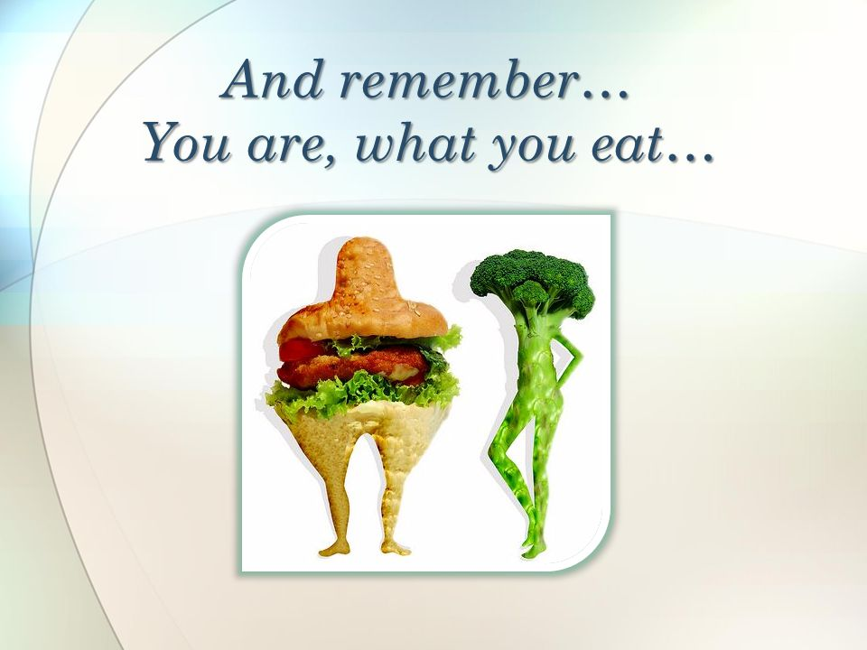 And remember… You are, what you eat…