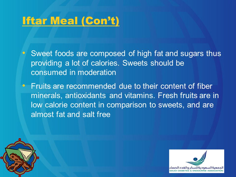 Iftar Meal (Con't) Sweet foods are composed of high fat and sugars thus providing a lot of calories. Sweets should be consumed in moderation.