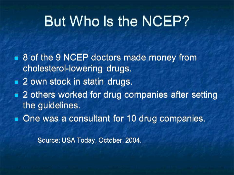 But Who Is the NCEP 8 of the 9 NCEP doctors made money from cholesterol-lowering drugs. 2 own stock in statin drugs.