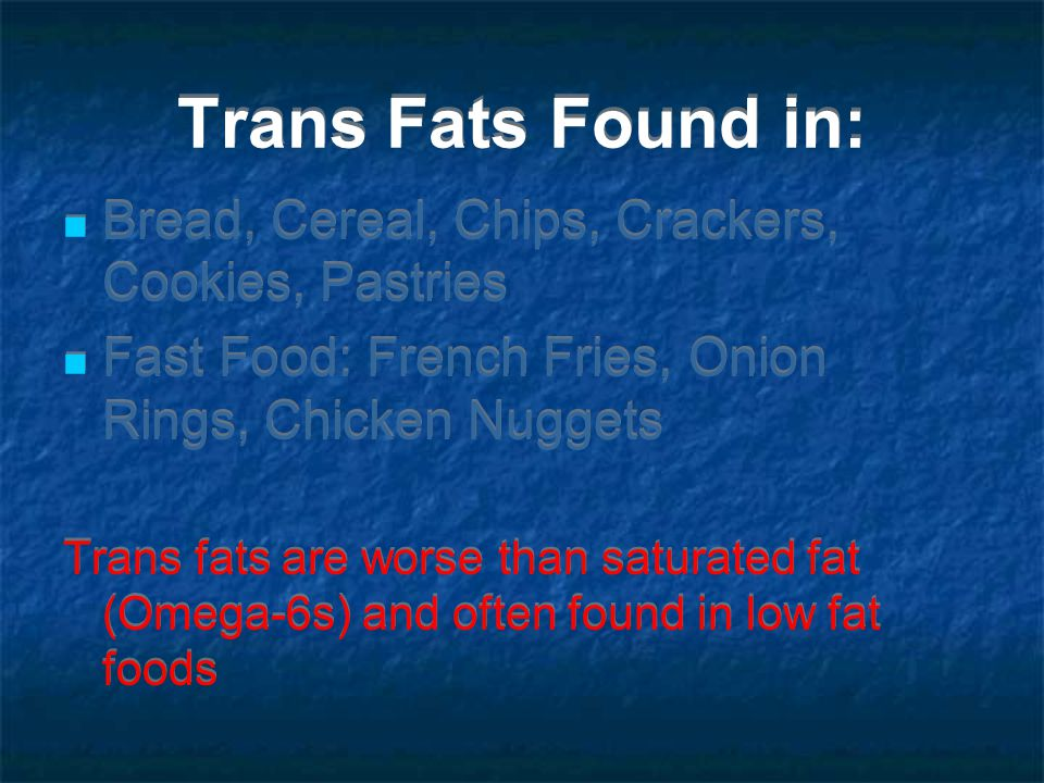 Trans Fats Found in: Bread, Cereal, Chips, Crackers, Cookies, Pastries