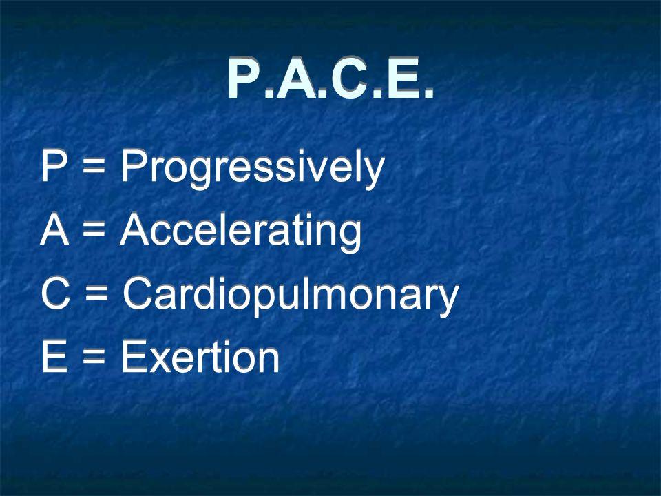 P.A.C.E. P = Progressively A = Accelerating C = Cardiopulmonary